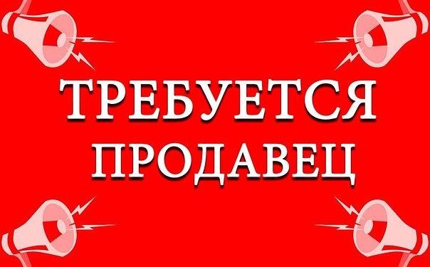 ТРЕБУЕТСЯ ПРОДАВЕЦ!!!!!